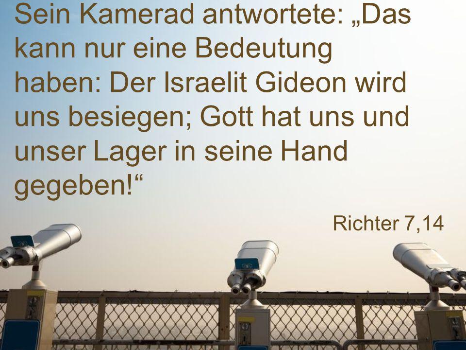 """Richter 7,14 Sein Kamerad antwortete: """"Das kann nur eine Bedeutung haben: Der Israelit Gideon wird uns besiegen; Gott hat uns und unser Lager in seine"""