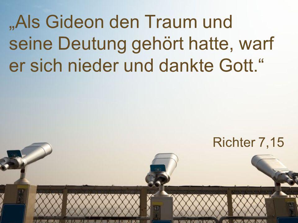 """Richter 7,15 """"Als Gideon den Traum und seine Deutung gehört hatte, warf er sich nieder und dankte Gott."""""""