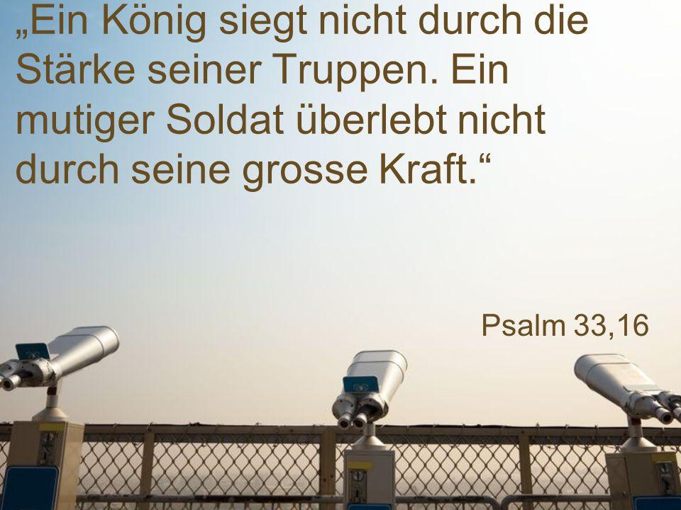 """Psalm 33,16 """"Ein König siegt nicht durch die Stärke seiner Truppen. Ein mutiger Soldat überlebt nicht durch seine grosse Kraft."""""""