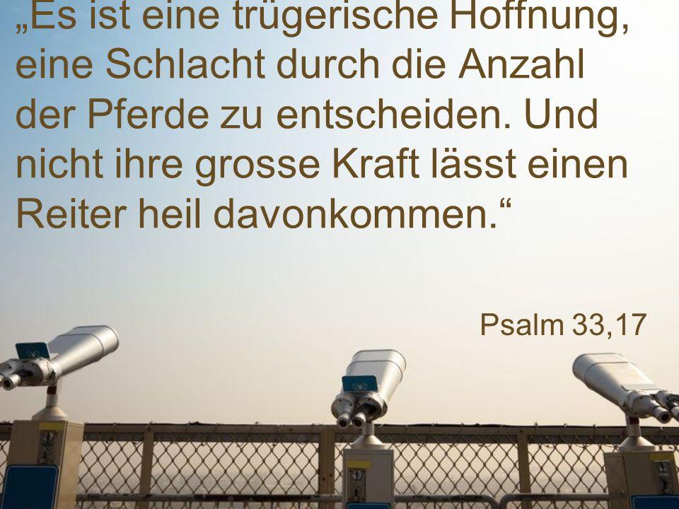 """Psalm 33,17 """"Es ist eine trügerische Hoffnung, eine Schlacht durch die Anzahl der Pferde zu entscheiden. Und nicht ihre grosse Kraft lässt einen Reite"""