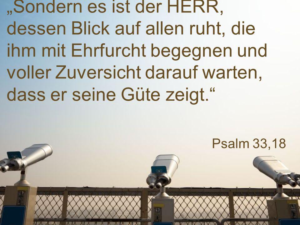 """Psalm 33,18 """"Sondern es ist der HERR, dessen Blick auf allen ruht, die ihm mit Ehrfurcht begegnen und voller Zuversicht darauf warten, dass er seine G"""