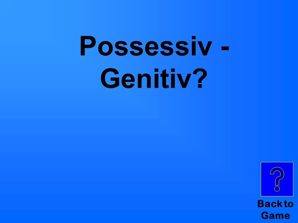 Back to Game Possessiv - Genitiv?