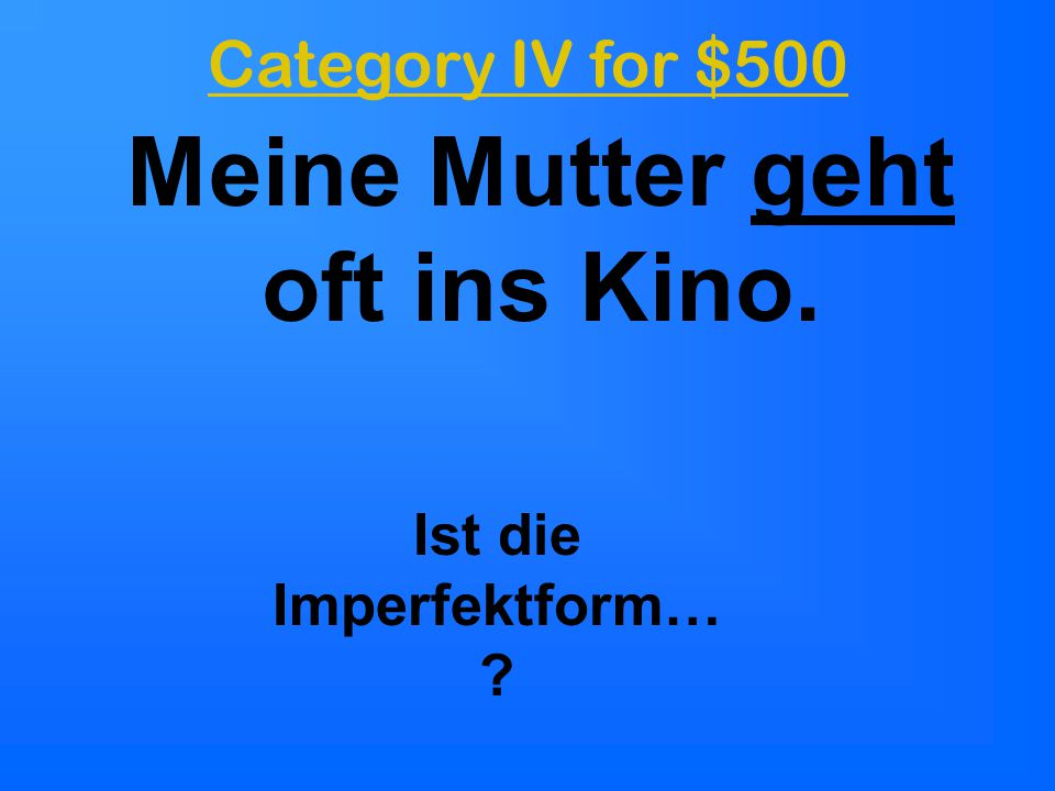 Category IV for $500 Meine Mutter geht oft ins Kino. Ist die Imperfektform… ?