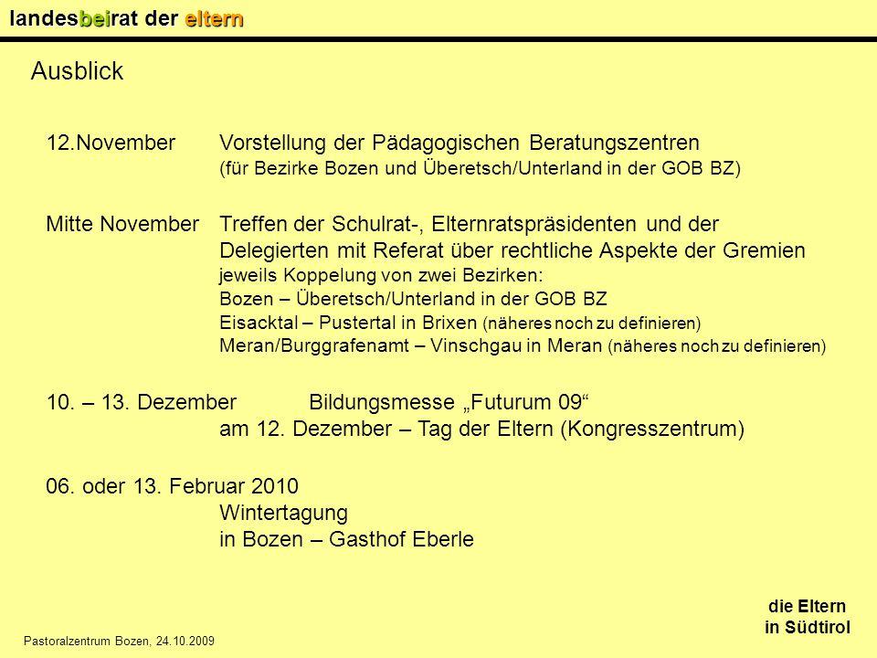 landesbeirat der eltern die Eltern in Südtirol Pastoralzentrum Bozen, 24.10.2009 Ausblick 12.NovemberVorstellung der Pädagogischen Beratungszentren (für Bezirke Bozen und Überetsch/Unterland in der GOB BZ) Mitte November Treffen der Schulrat-, Elternratspräsidenten und der Delegierten mit Referat über rechtliche Aspekte der Gremien jeweils Koppelung von zwei Bezirken: Bozen – Überetsch/Unterland in der GOB BZ Eisacktal – Pustertal in Brixen (näheres noch zu definieren) Meran/Burggrafenamt – Vinschgau in Meran (näheres noch zu definieren) 10.