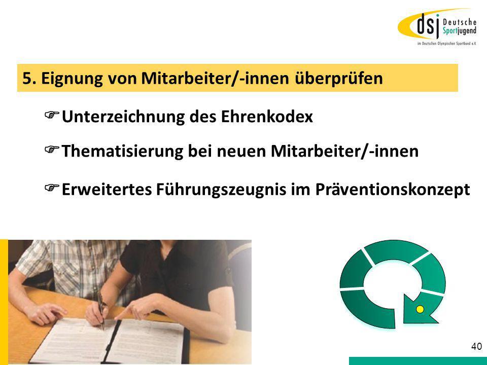 5. Eignung von Mitarbeiter/-innen überprüfen  Unterzeichnung des Ehrenkodex  Erweitertes Führungszeugnis im Präventionskonzept 40  Thematisierung b