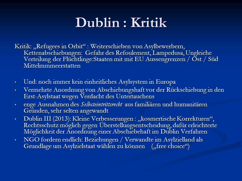 """Dublin : Kritik Kritik: """"Refugees in Orbit : Weiterschieben von Asylbewerbern, Kettenabschiebungen: Gefahr des Refoulement, Lampedusa, Ungleiche Verteilung der Flüchtlinge:Staaten mit mit EU Aussengrenzen / Ost / Süd Mittelmmmeerstatten Und: noch immer kein einheitliches Asylsystem in Europa Und: noch immer kein einheitliches Asylsystem in Europa Vermehrte Anordnung von Abschiebungshaft vor der Rückschiebung in den Erst-Asylstaat wegen Verdacht des Untertauchens Vermehrte Anordnung von Abschiebungshaft vor der Rückschiebung in den Erst-Asylstaat wegen Verdacht des Untertauchens enge Ausnahmen des Selbsteintrittsrecht aus familiären und humanitären Gründen, sehr selten angewandt enge Ausnahmen des Selbsteintrittsrecht aus familiären und humanitären Gründen, sehr selten angewandt Dublin III (2013): Kleine Verbesserungen : """"kosmertische Korrekturen , Rechtsschutz möglich gegen Überstellungsentscheidung, dafür erleichterte Möglichkeit der Anordnung einer Abschiebehaft im Dublin Verfahren Dublin III (2013): Kleine Verbesserungen : """"kosmertische Korrekturen , Rechtsschutz möglich gegen Überstellungsentscheidung, dafür erleichterte Möglichkeit der Anordnung einer Abschiebehaft im Dublin Verfahren NGO fordern endlich: Beziehungen / Verwandte im Asylzielland als Grundlage um Asylzielstaat wählen zu können (""""free choice ) NGO fordern endlich: Beziehungen / Verwandte im Asylzielland als Grundlage um Asylzielstaat wählen zu können (""""free choice )"""