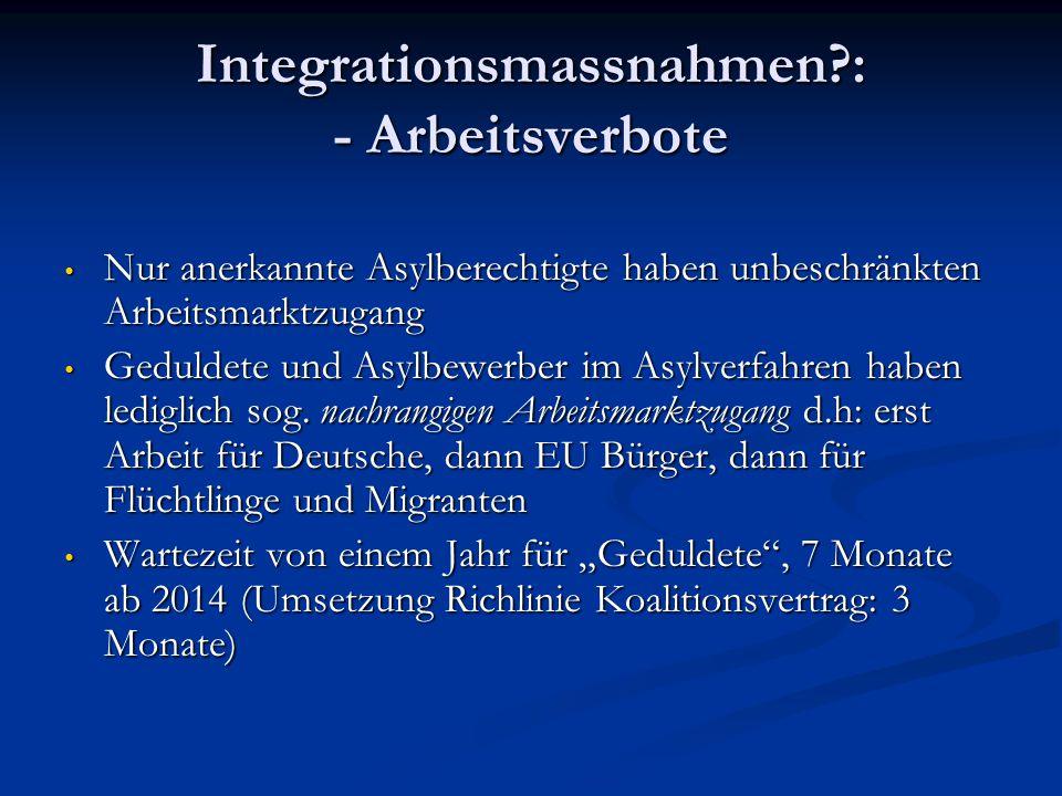 Integrationsmassnahmen?: - Arbeitsverbote Nur anerkannte Asylberechtigte haben unbeschränkten Arbeitsmarktzugang Nur anerkannte Asylberechtigte haben unbeschränkten Arbeitsmarktzugang Geduldete und Asylbewerber im Asylverfahren haben lediglich sog.