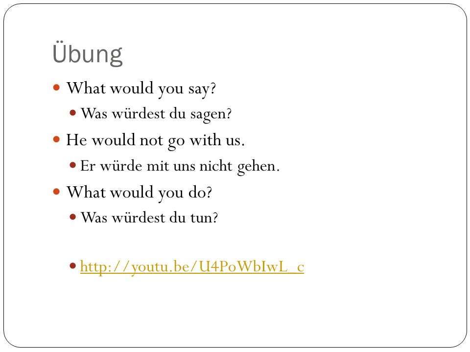 Übung What would you say? Was würdest du sagen? He would not go with us. Er würde mit uns nicht gehen. What would you do? Was würdest du tun? http://y