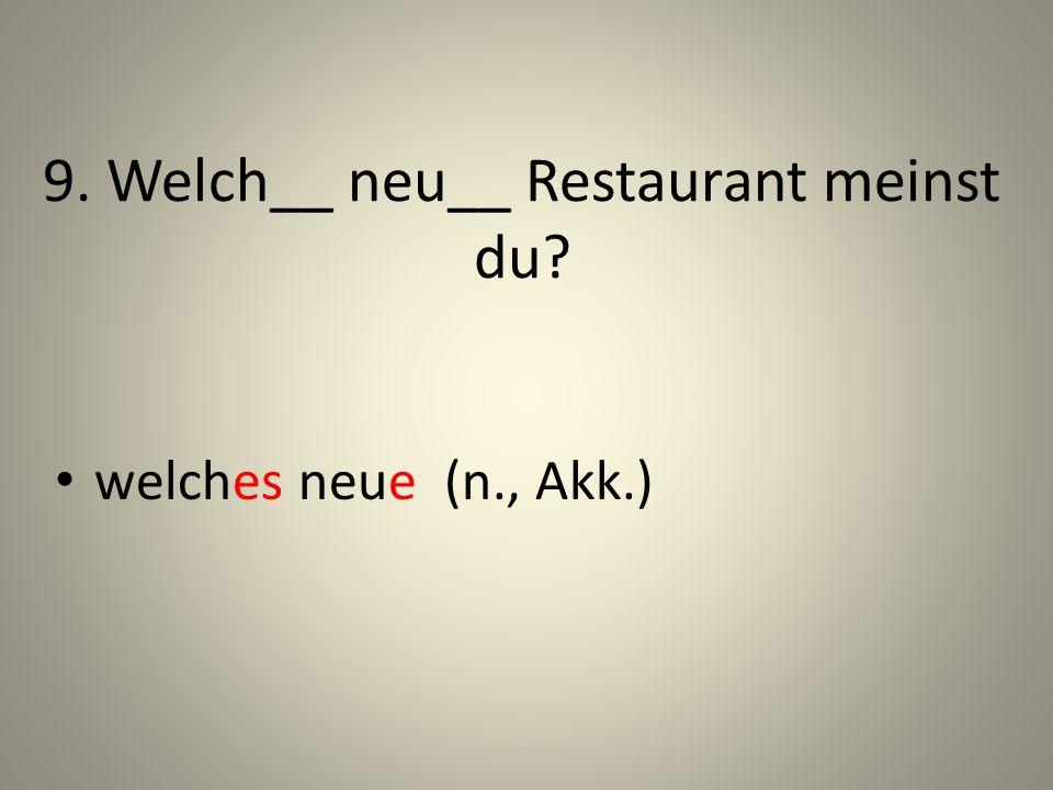9. Welch__ neu__ Restaurant meinst du? welches neue (n., Akk.)