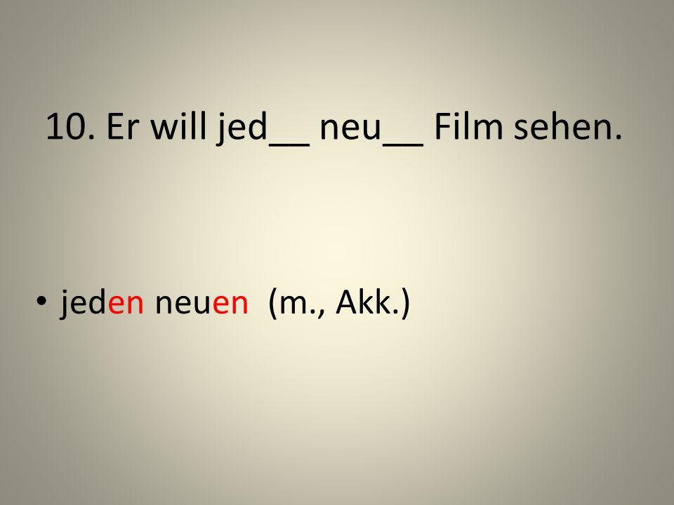10. Er will jed__ neu__ Film sehen. jeden neuen (m., Akk.)