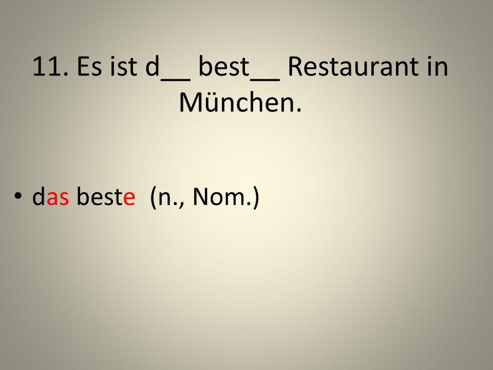 11. Es ist d__ best__ Restaurant in München. das beste (n., Nom.)