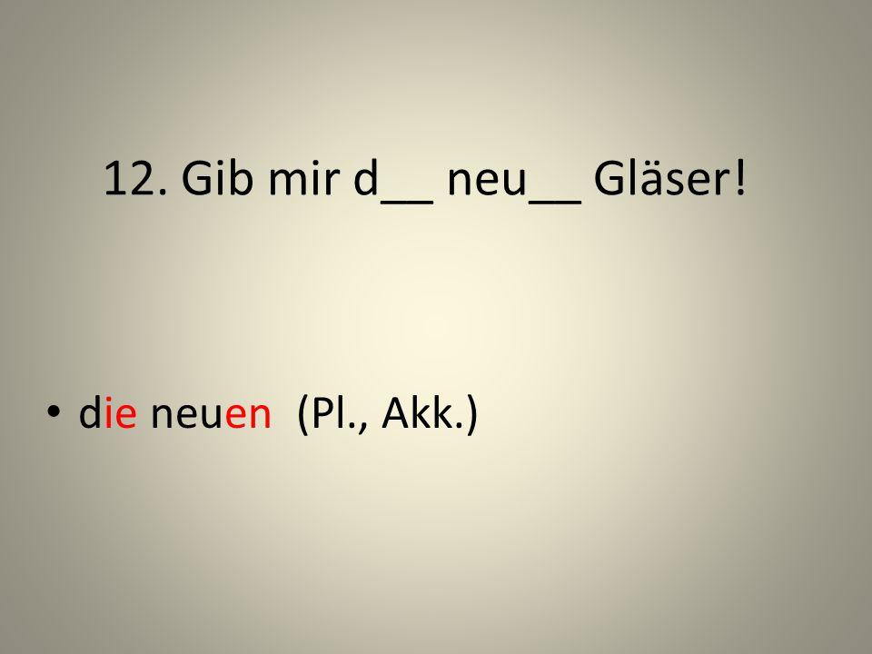 12. Gib mir d__ neu__ Gläser! die neuen (Pl., Akk.)