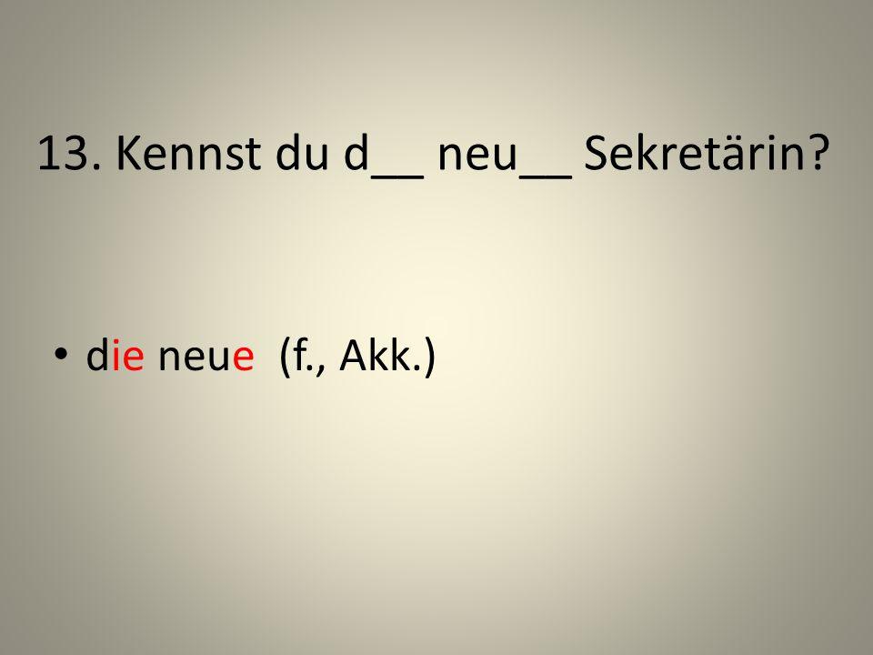 13. Kennst du d__ neu__ Sekretärin? die neue (f., Akk.)