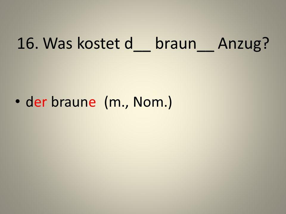 16. Was kostet d__ braun__ Anzug? der braune (m., Nom.)