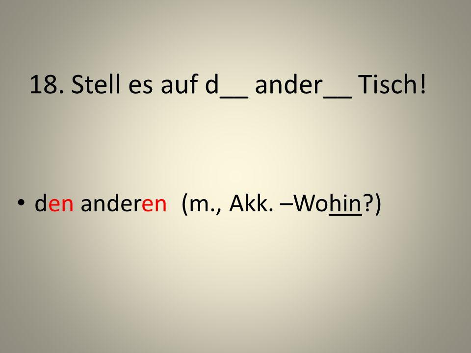 18. Stell es auf d__ ander__ Tisch! den anderen (m., Akk. –Wohin?)