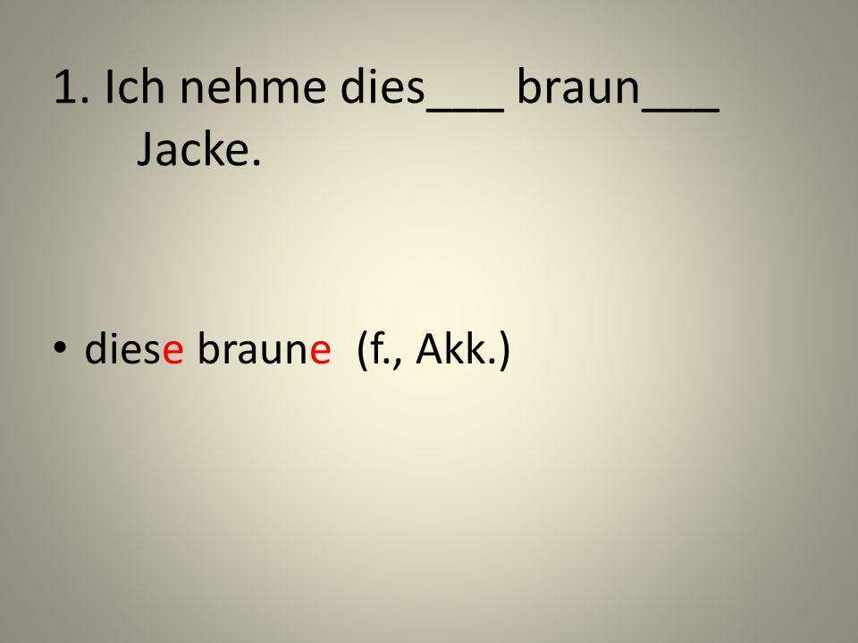1. Ich nehme dies___ braun___ Jacke. diese braune (f., Akk.)