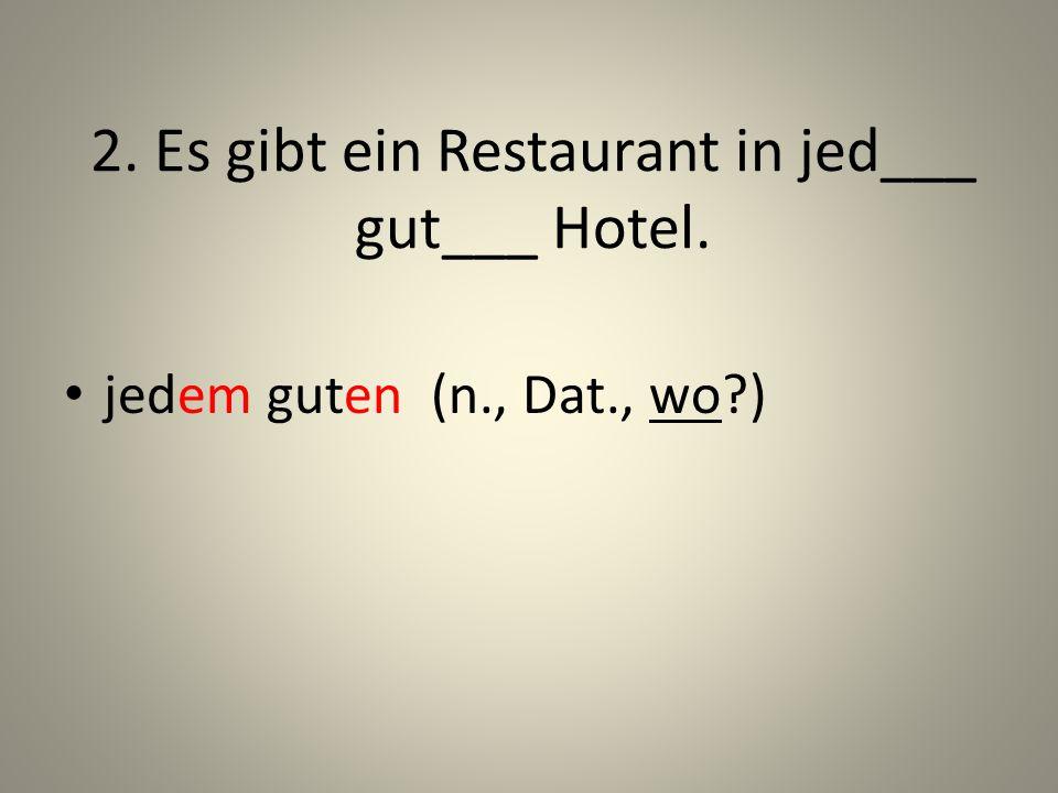 2. Es gibt ein Restaurant in jed___ gut___ Hotel. jedem guten (n., Dat., wo?)