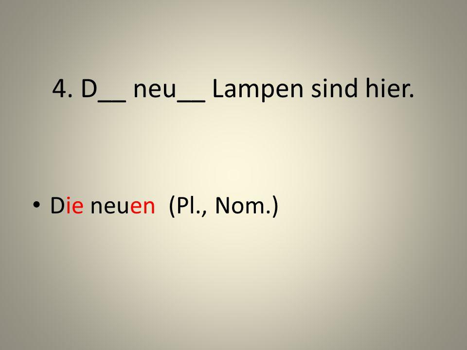 4. D__ neu__ Lampen sind hier. Die neuen (Pl., Nom.)