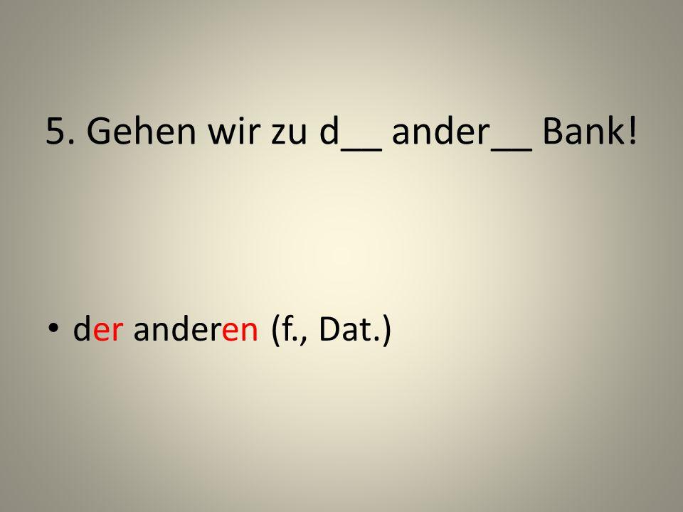 5. Gehen wir zu d__ ander__ Bank! der anderen (f., Dat.)