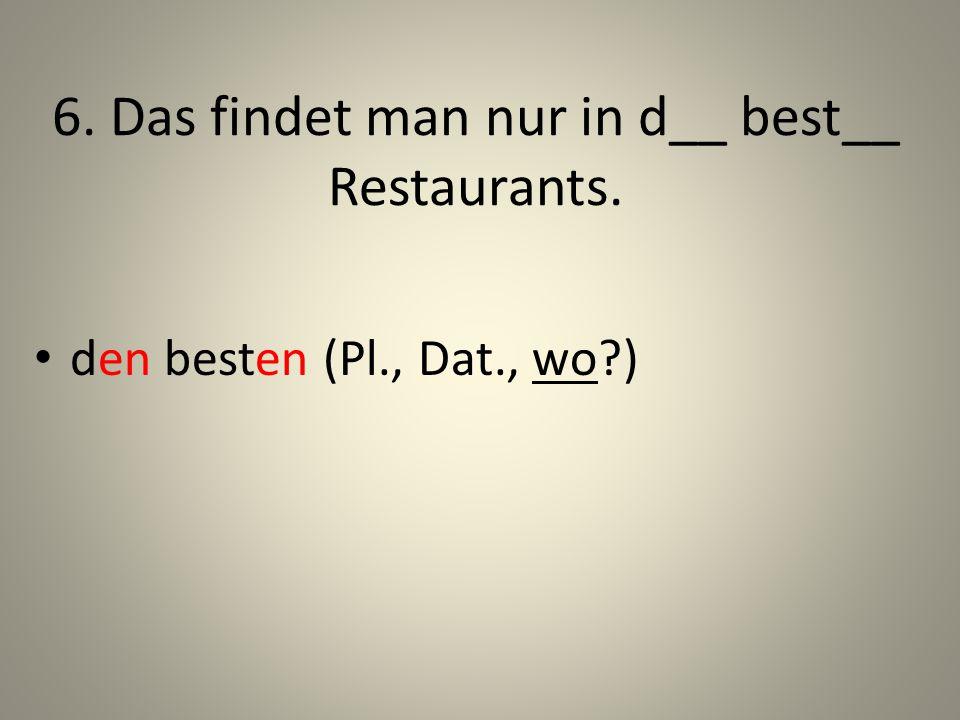 6. Das findet man nur in d__ best__ Restaurants. den besten (Pl., Dat., wo?)