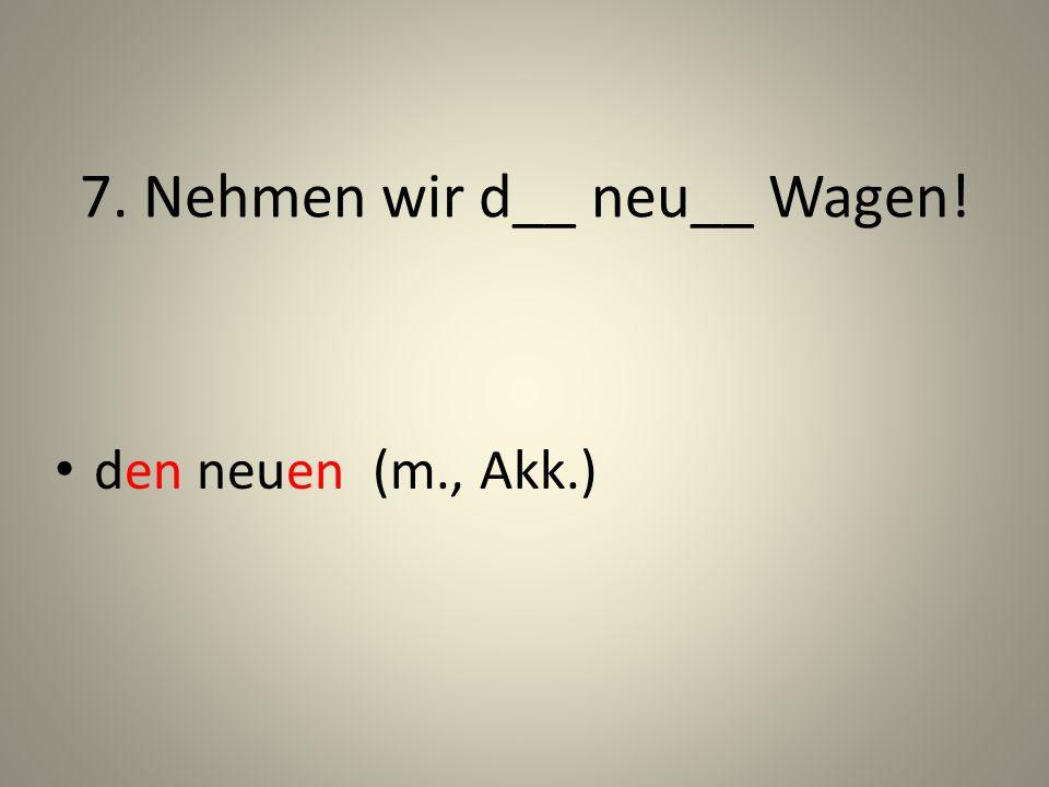 7. Nehmen wir d__ neu__ Wagen! den neuen (m., Akk.)