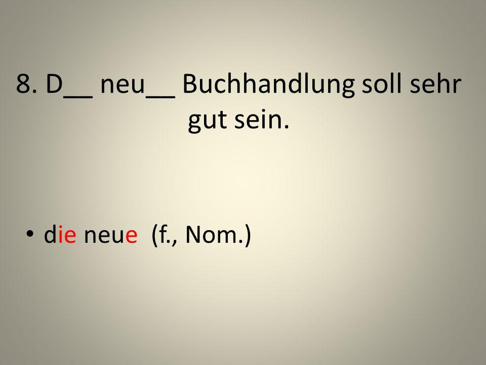 8. D__ neu__ Buchhandlung soll sehr gut sein. die neue (f., Nom.)