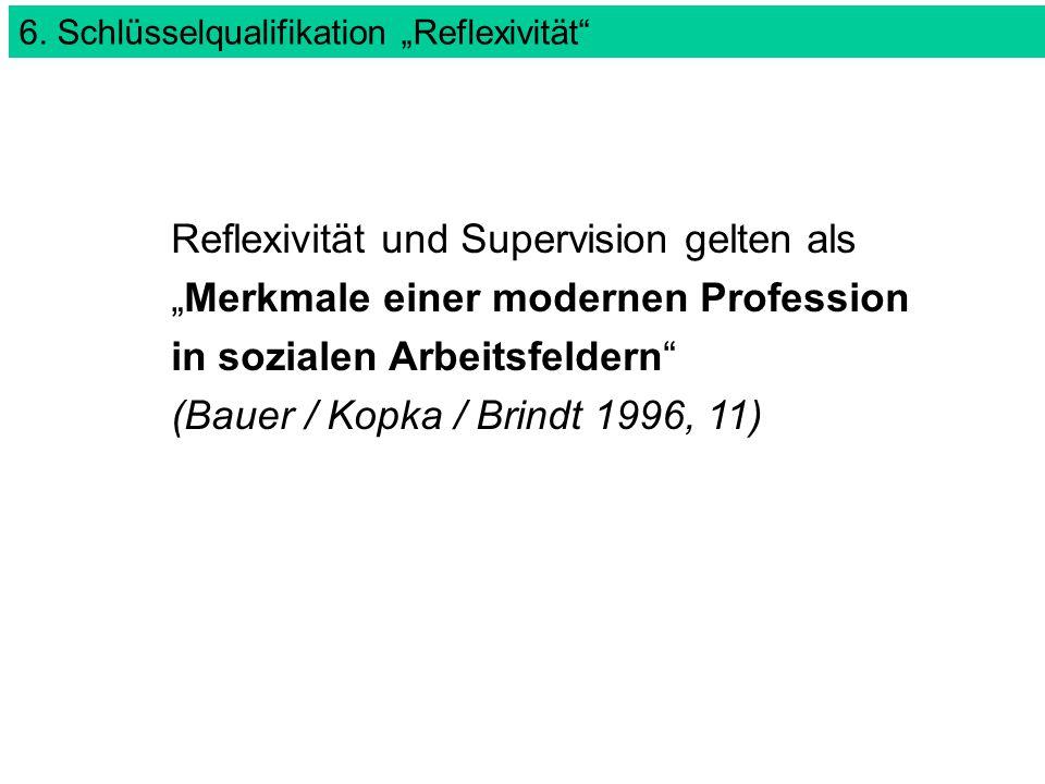 """6. Schlüsselqualifikation """"Reflexivität"""" Reflexivität und Supervision gelten als """"Merkmale einer modernen Profession in sozialen Arbeitsfeldern"""" (Baue"""