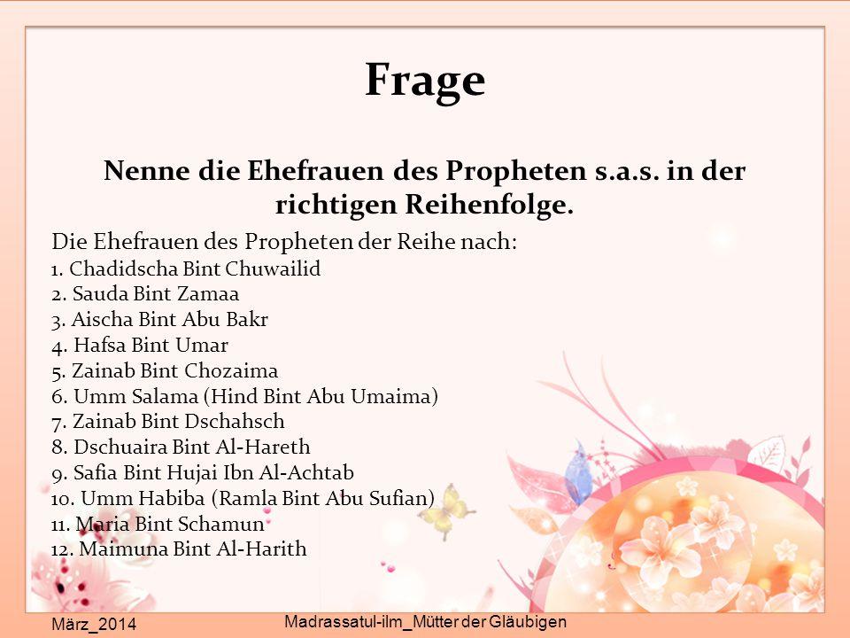 Frage Nenne die Ehefrauen des Propheten s.a.s. in der richtigen Reihenfolge. Die Ehefrauen des Propheten der Reihe nach: 1. Chadidscha Bint Chuwailid