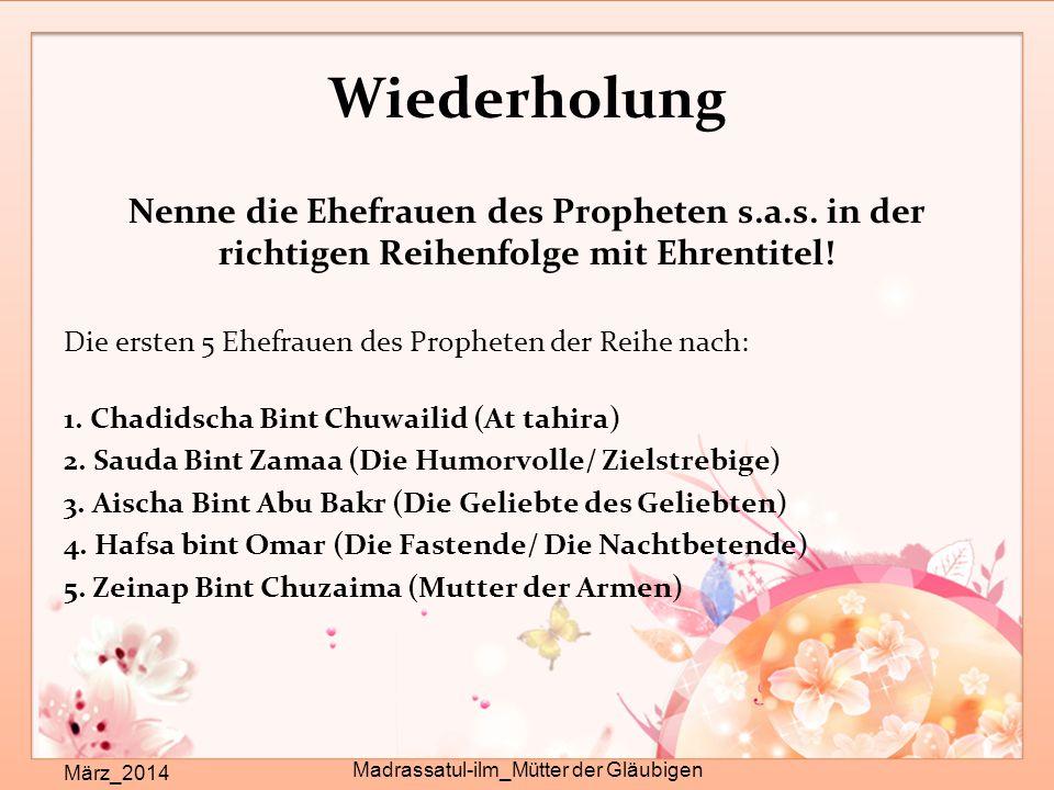 Wiederholung Nenne die Ehefrauen des Propheten s.a.s. in der richtigen Reihenfolge mit Ehrentitel! Die ersten 5 Ehefrauen des Propheten der Reihe nach