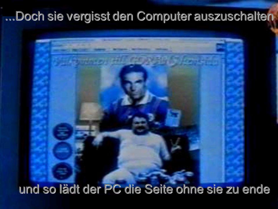 ...Doch sie vergisst den Computer auszuschalten und so lädt der PC die Seite ohne sie zu ende
