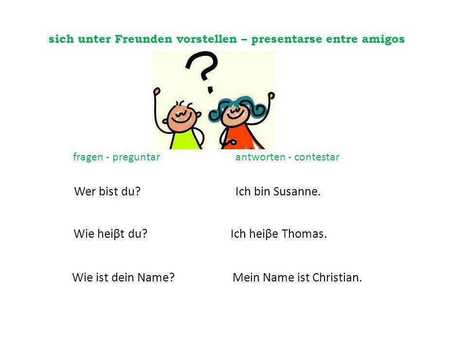 sich unter Freunden vorstellen – presentarse entre amigos Ich bin Susanne.Wer bist du? Wie heiβt du?Ich heiβe Thomas. Wie ist dein Name?Mein Name ist