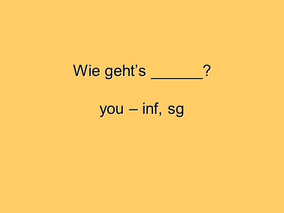 Wie geht's ______ you – inf, sg