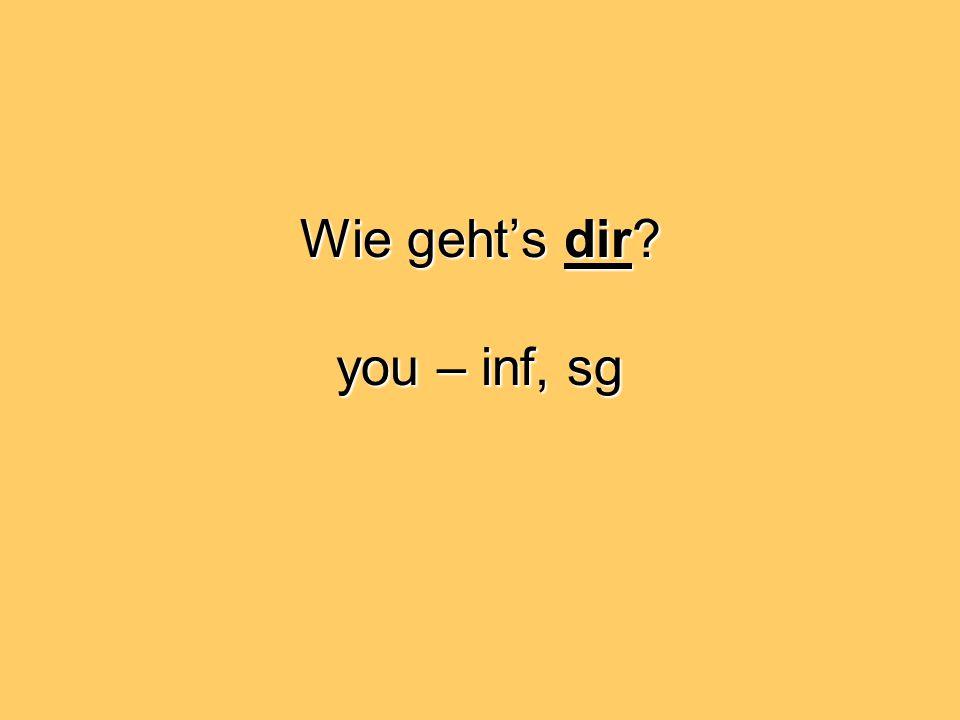 Wie geht's dir you – inf, sg
