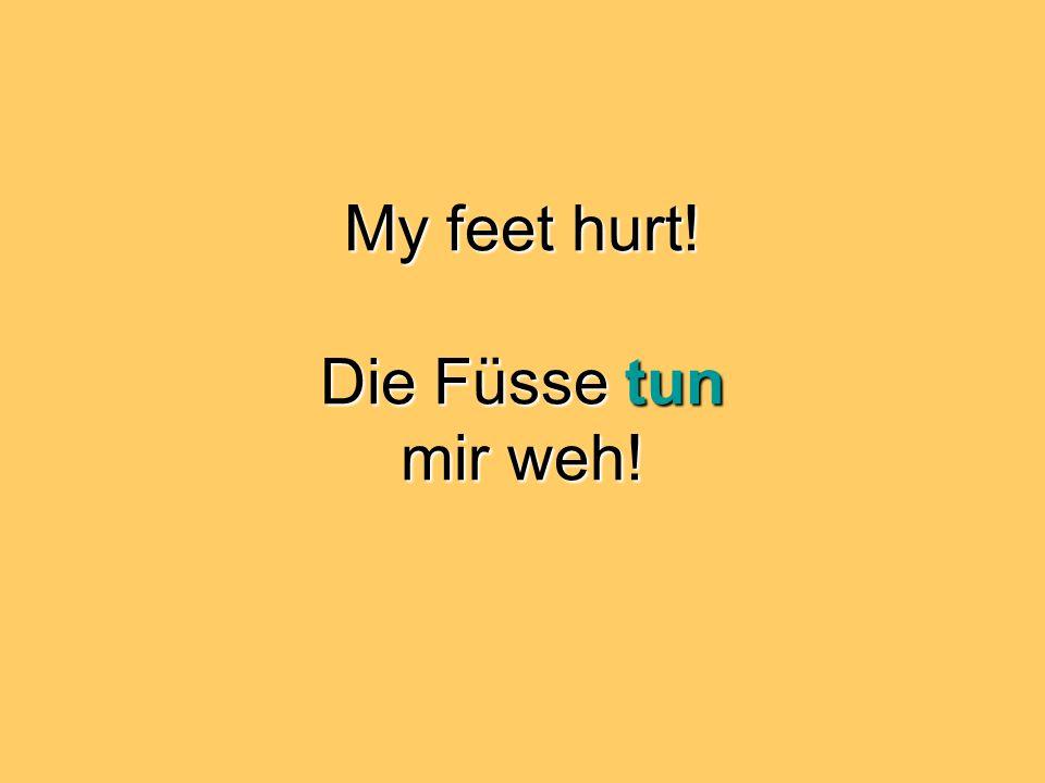 My feet hurt! Die Füsse tun mir weh!