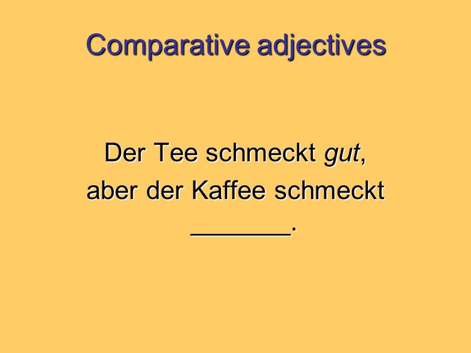 Comparative adjectives Der Tee schmeckt gut, aber der Kaffee schmeckt _______.