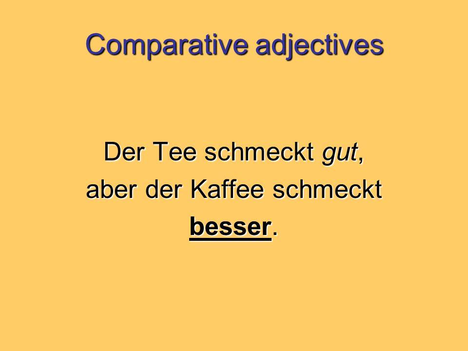Comparative adjectives Der Tee schmeckt gut, aber der Kaffee schmeckt besser.