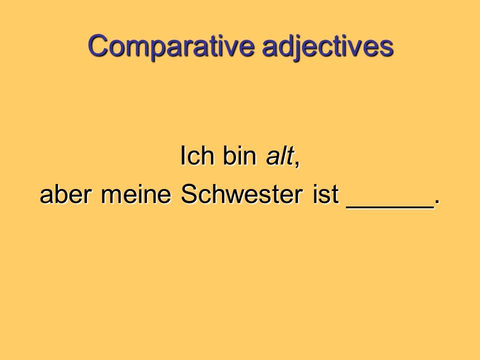 Comparative adjectives Ich bin alt, aber meine Schwester ist ______.