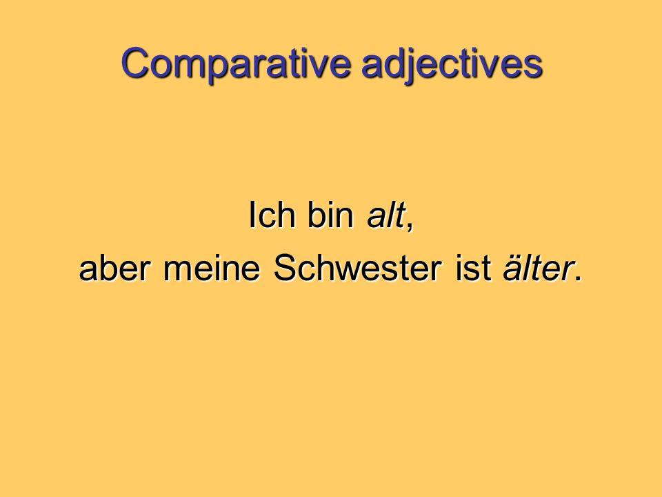 Comparative adjectives Ich bin alt, aber meine Schwester ist älter.