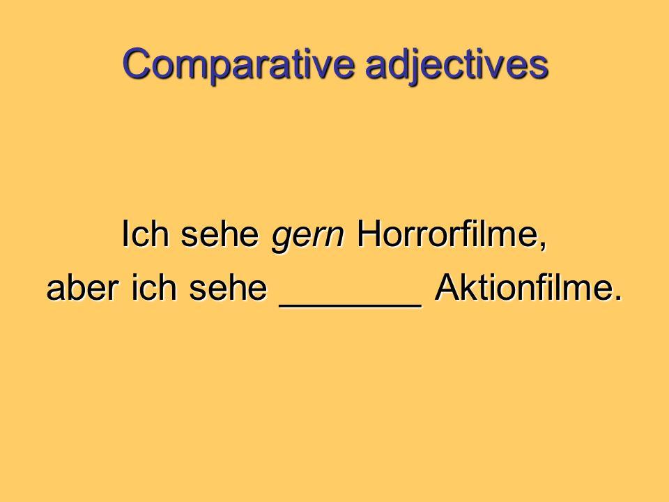 Comparative adjectives Ich sehe gern Horrorfilme, aber ich sehe _______ Aktionfilme.
