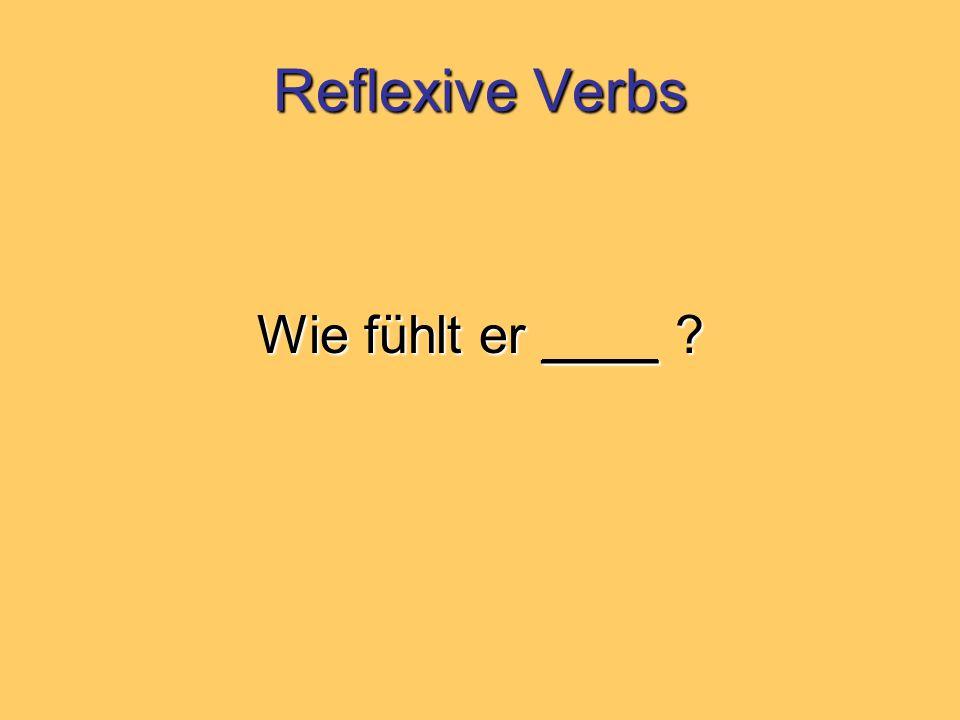 Reflexive Verbs Wie fühlt er ____