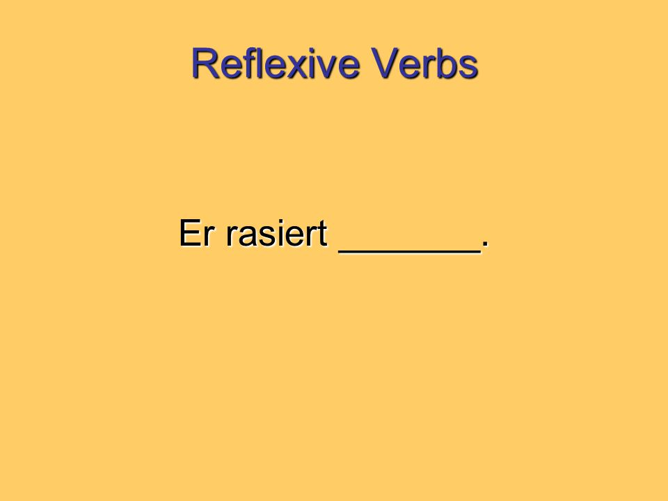 Reflexive Verbs Er rasiert _______.