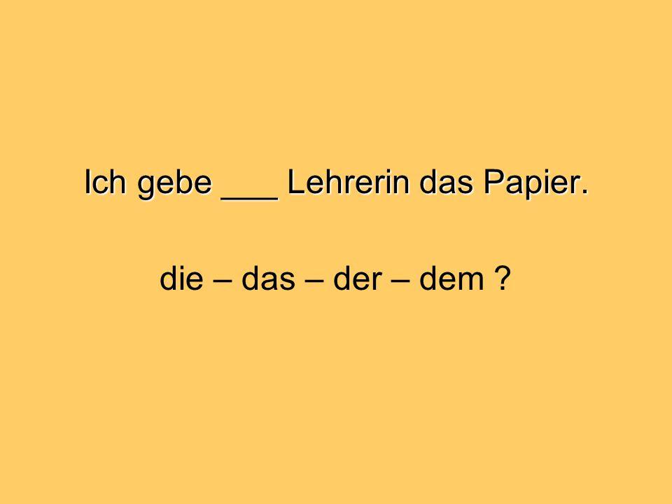 Ich gebe ___ Lehrerin das Papier. die – das – der – dem
