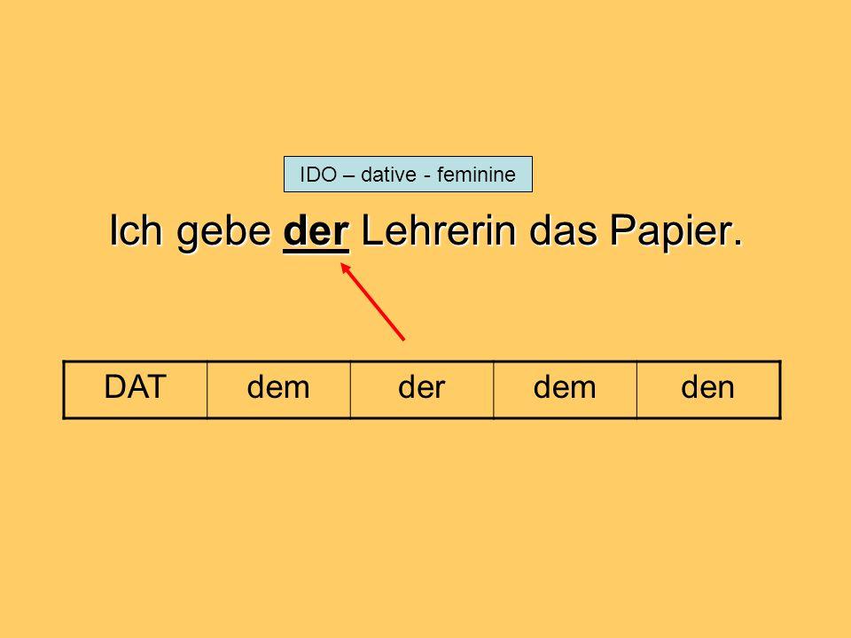 Ich gebe der Lehrerin das Papier. DATdemderdemden IDO – dative - feminine
