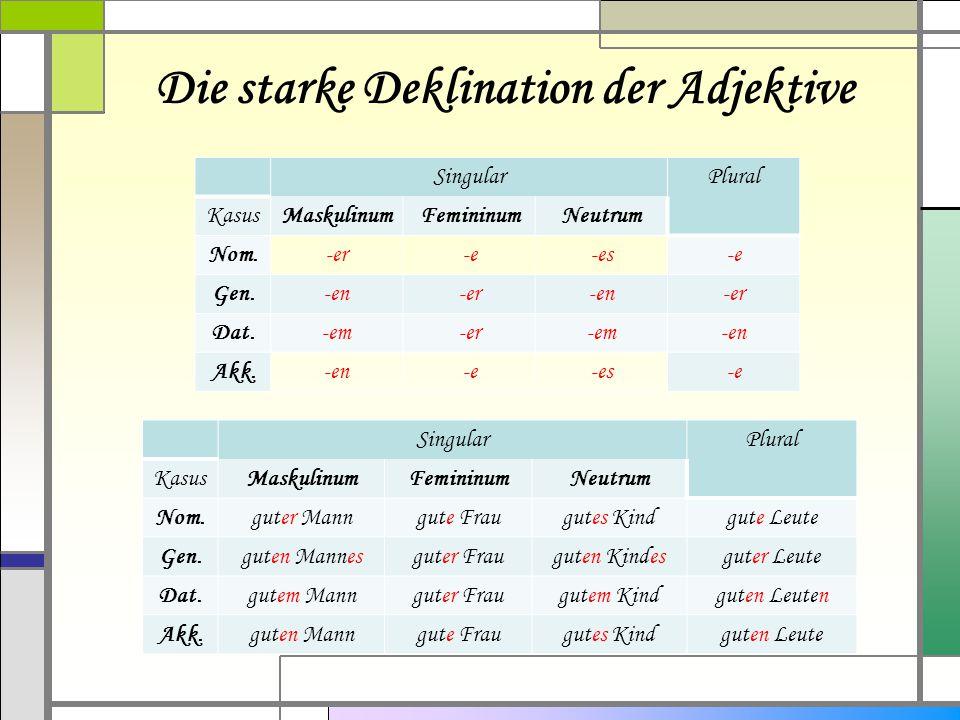 Die starke Deklination der Adjektive SingularPlural KasusMaskulinumFemininumNeutrum Nom.-er-e-es-e Gen.-en-er-en-er Dat.-em-er-em-en Akk.-en-e-es-e Si