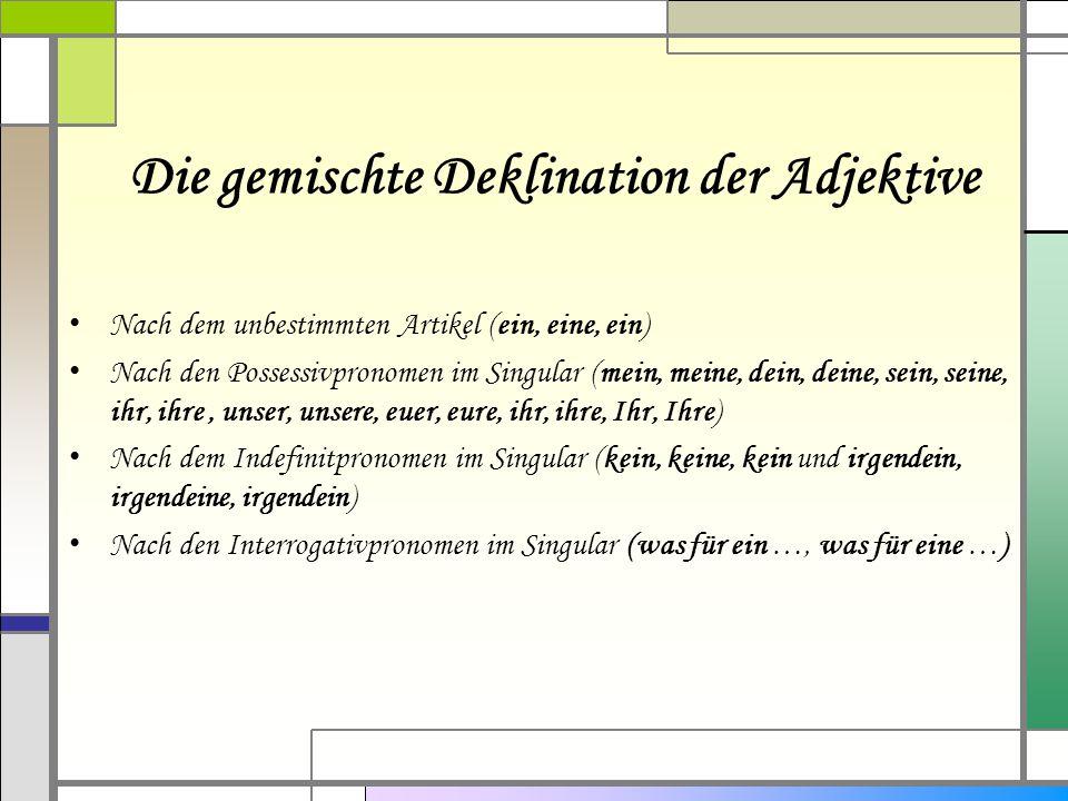 Die gemischte Deklination der Adjektive Nach dem unbestimmten Artikel (ein, eine, ein) Nach den Possessivpronomen im Singular (mein, meine, dein, dein