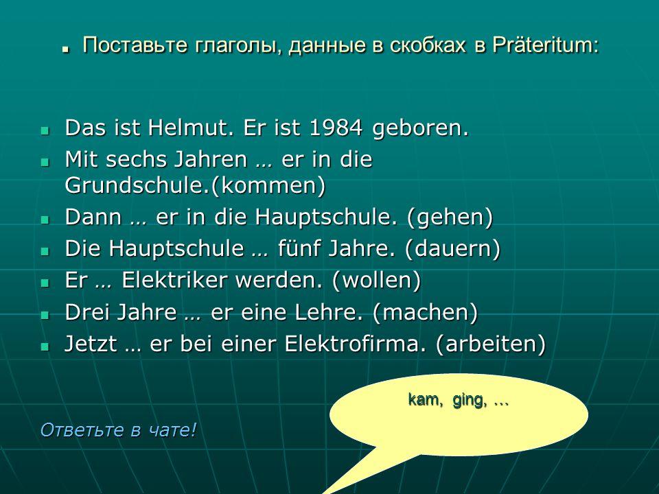 . Поставьте глаголы, данные в скобках в Präteritum: Das ist Helmut. Er ist 1984 geboren. Das ist Helmut. Er ist 1984 geboren. Mit sechs Jahren … er in