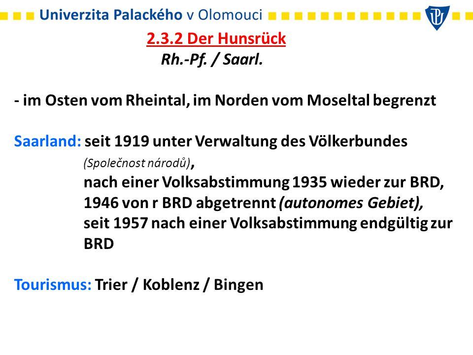 2.3.2 Der Hunsrück Rh.-Pf. / Saarl. - im Osten vom Rheintal, im Norden vom Moseltal begrenzt Saarland: seit 1919 unter Verwaltung des Völkerbundes (Sp