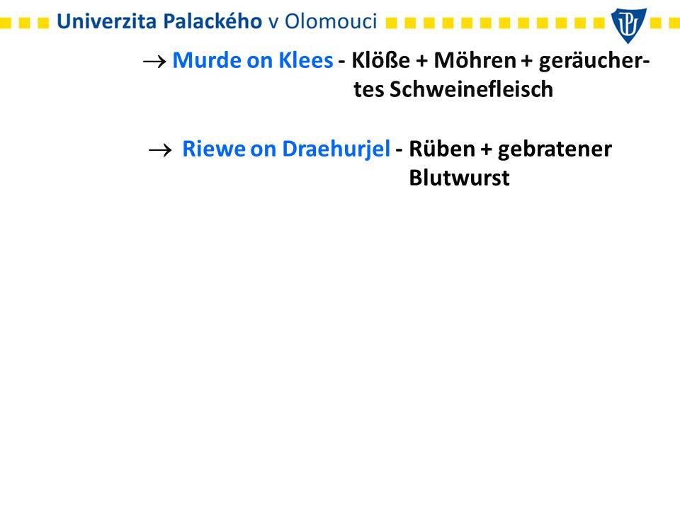  Murde on Klees - Klöße + Möhren + geräucher- tes Schweinefleisch  Riewe on Draehurjel - Rüben + gebratener Blutwurst
