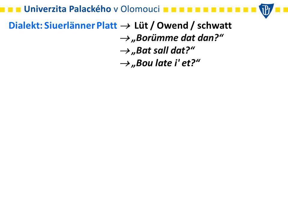 """Dialekt: Siuerlänner Platt  Lüt / Owend / schwatt  """"Borümme dat dan?""""  """"Bat sall dat?""""  """"Bou late i' et?"""""""