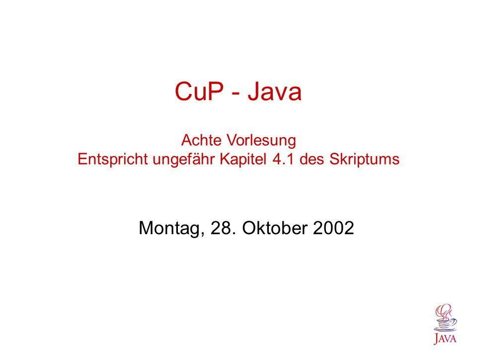 CuP - Java Achte Vorlesung Entspricht ungefähr Kapitel 4.1 des Skriptums Montag, 28. Oktober 2002